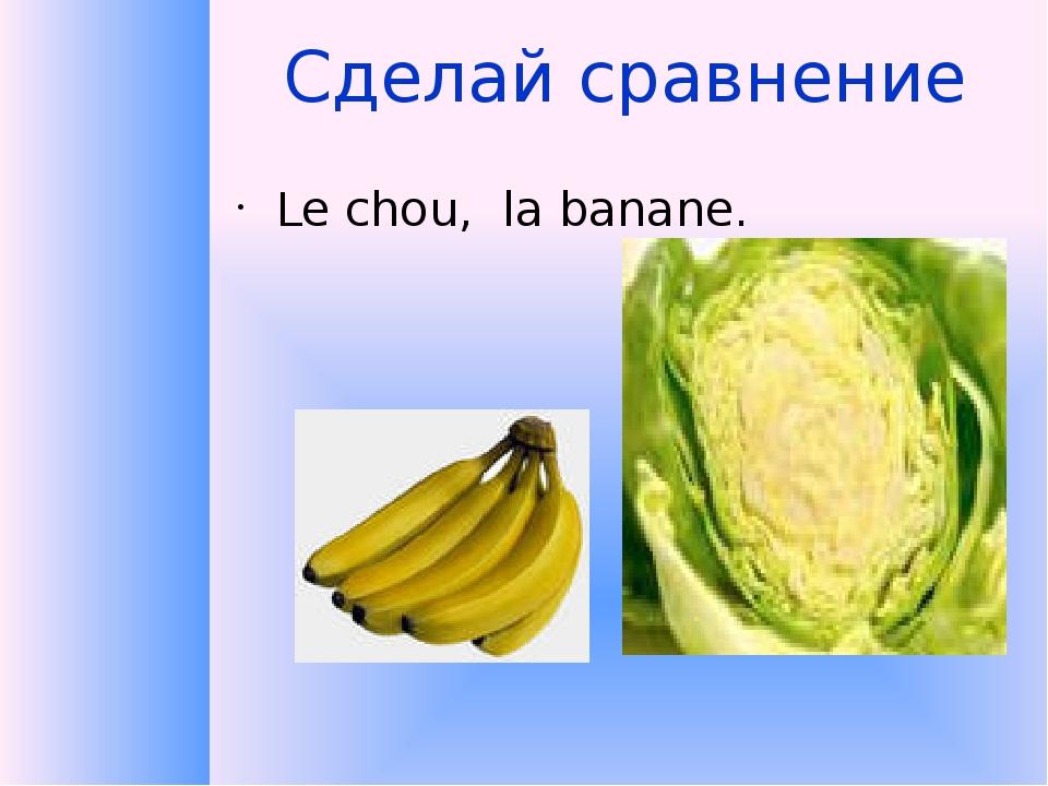 Сделай сравнение Le chou, la banane.