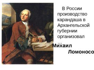 В России производство карандаша в Архангельской губернии организовал … Михаи