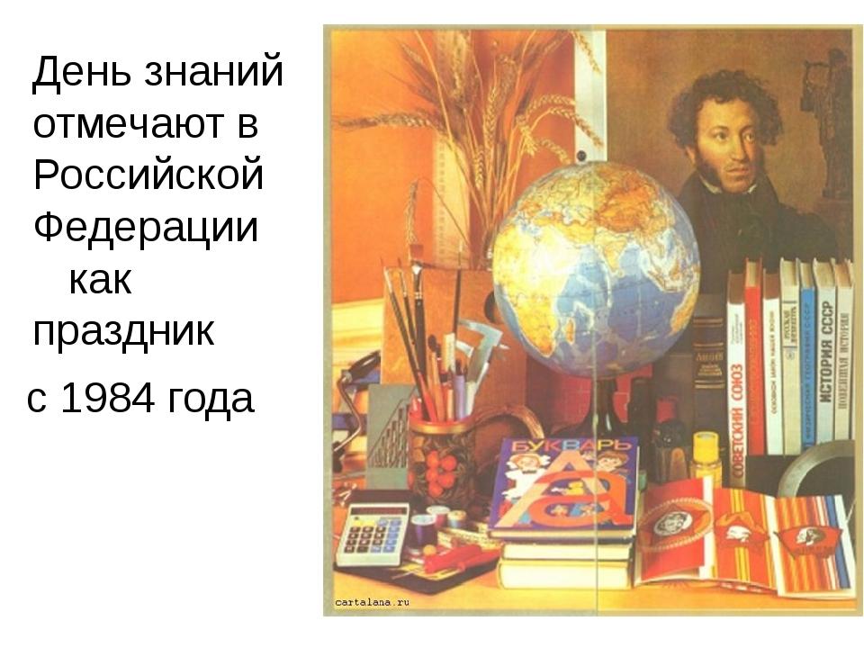 с 1984 года День знаний отмечают в Российской Федерации как праздник