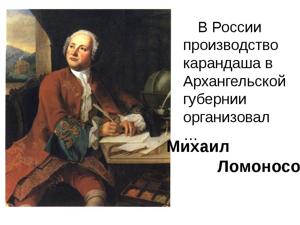 В России производство карандаша в Архангельской губернии организовал … Михаи...