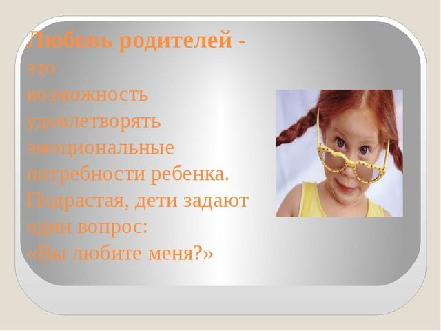 Любовь родителей - это возможность удовлетворять эмоциональные потребности ре...