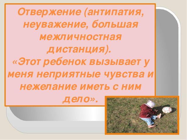 Отвержение (антипатия, неуважение, большая межличностная дистанция). «Этот ре...