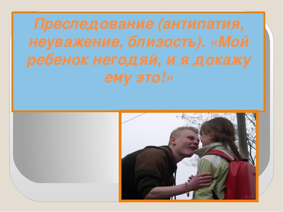 Преследование (антипатия, неуважение, близость). «Мой ребенок негодяй, и я до...