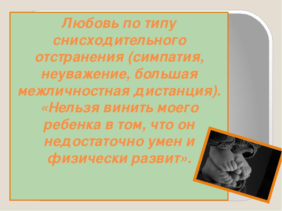 Любовь по типу снисходительного отстранения (симпатия, неуважение, большая ме...