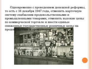 Одновременно с проведением денежной реформы, то есть с 16 декабря 1947 года,