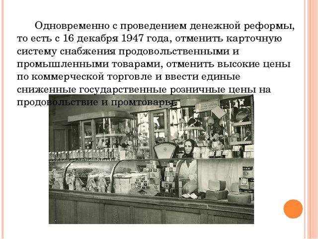 Одновременно с проведением денежной реформы, то есть с 16 декабря 1947 года,...