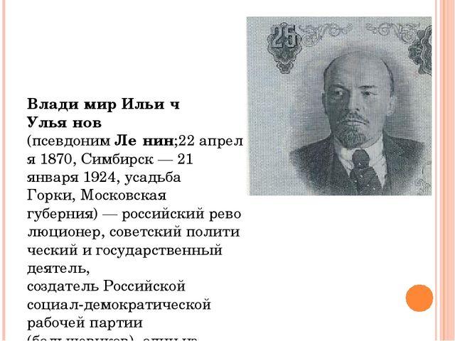 Влади́мир Ильи́ч Улья́нов (псевдонимЛе́нин;22апреля1870,Симбирск—21 ян...
