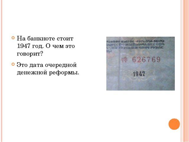 На банкноте стоит 1947 год. О чем это говорит? Это дата очередной денежной р...
