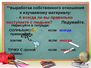 **выработка собственного отношения к изучаемому материалу: - А всегда ли вы