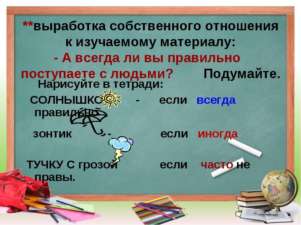 **выработка собственного отношения к изучаемому материалу: - А всегда ли вы...