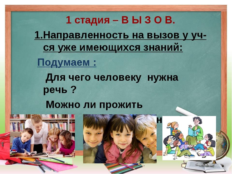 1 стадия – В Ы З О В. 1.Направленность на вызов у уч-ся уже имеющихся знаний...