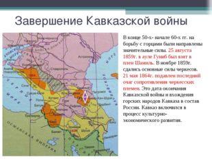 Завершение Кавказской войны В конце 50-х- начале 60-х гг. на борьбу с горцами