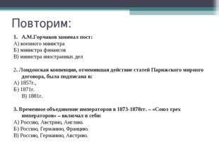 Повторим: А.М.Горчаков занимал пост: А) военного министра Б) министра финансо