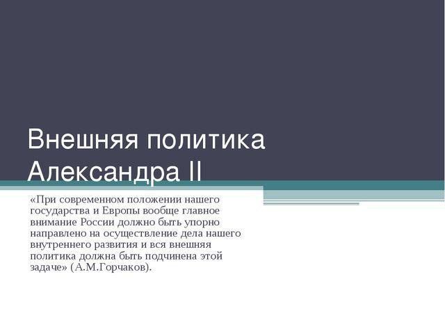 Внешняя политика Александра II «При современном положении нашего государства...