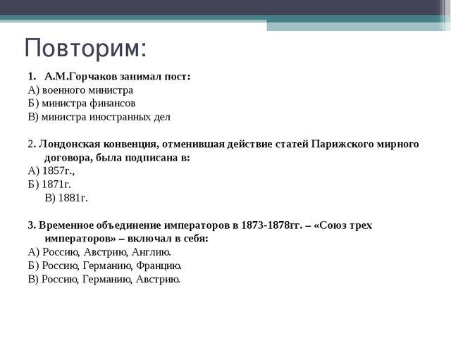 Повторим: А.М.Горчаков занимал пост: А) военного министра Б) министра финансо...
