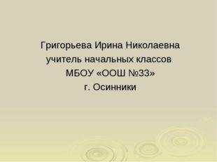 Григорьева Ирина Николаевна учитель начальных классов МБОУ «ООШ №33» г. Осинн