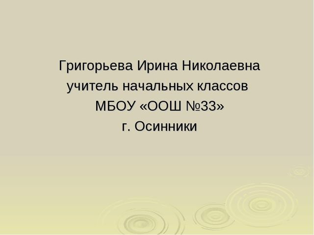 Григорьева Ирина Николаевна учитель начальных классов МБОУ «ООШ №33» г. Осинн...