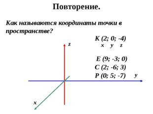 Повторение. Как называются координаты точки в пространстве? Р (0; 5; -7) К (2