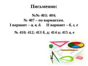 Письменно: №№ 403; 404; № 407 – по вариантам. I вариант – а, в, д. II вариант