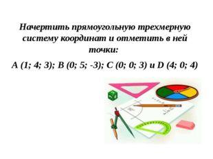 Начертить прямоугольную трехмерную систему координат и отметить в ней точки: