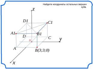x z Найдите координаты остальных вершин куба. y B(3;3;0) C C1 B1 A1 A D D1 О