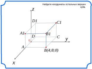 x z Найдите координаты остальных вершин куба. y B(4;8;0) C C1 B1 A1 A D D1 О
