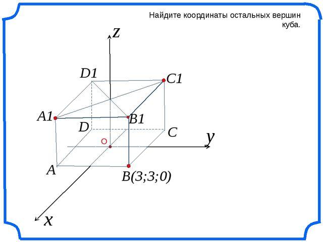 x z Найдите координаты остальных вершин куба. y B(3;3;0) C C1 B1 A1 A D D1 О...