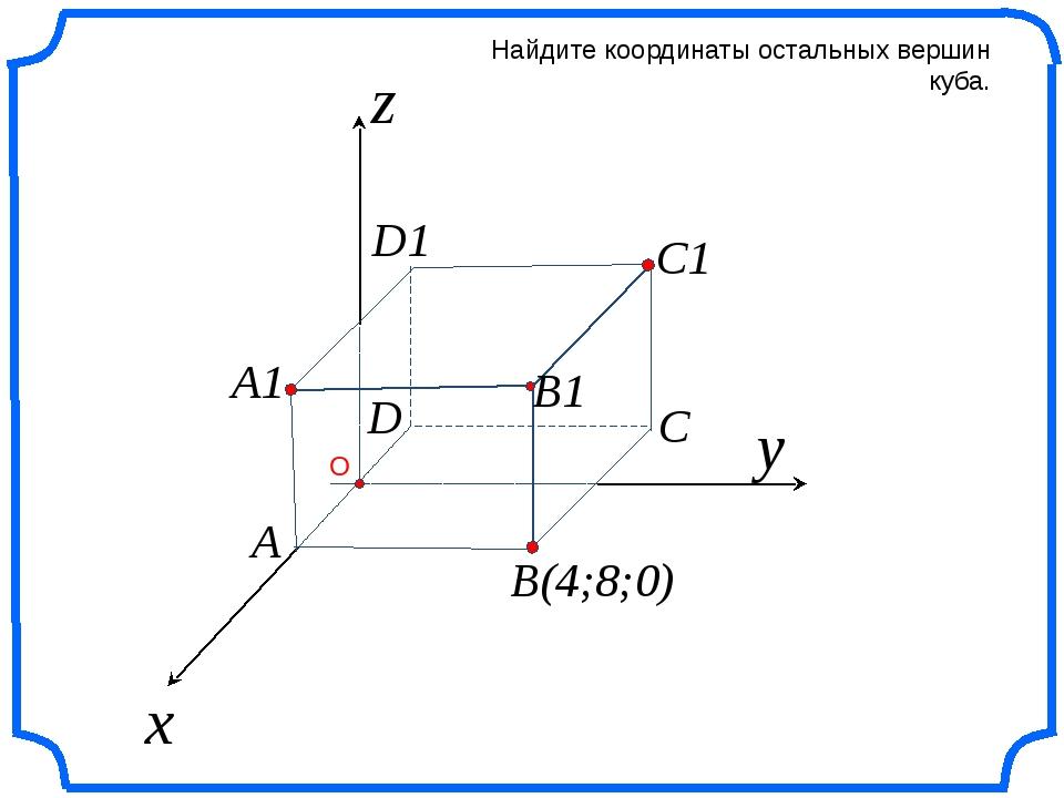 x z Найдите координаты остальных вершин куба. y B(4;8;0) C C1 B1 A1 A D D1 О...