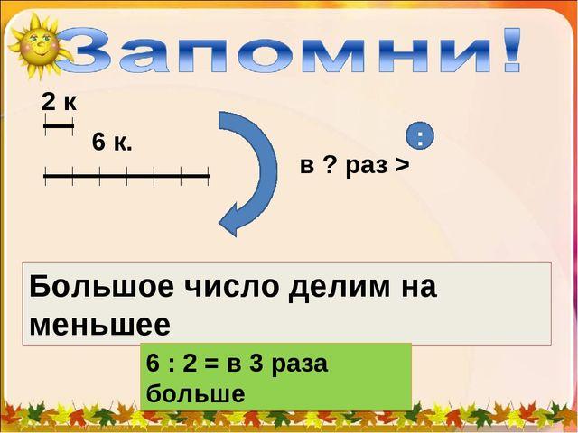 6 к. в ? раз > Большое число делим на меньшее : 6 : 2 = в 3 раза больше 2 к