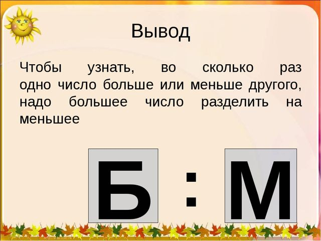 Вывод Чтобы узнать, во сколько раз одно число больше или меньше другого, надо...