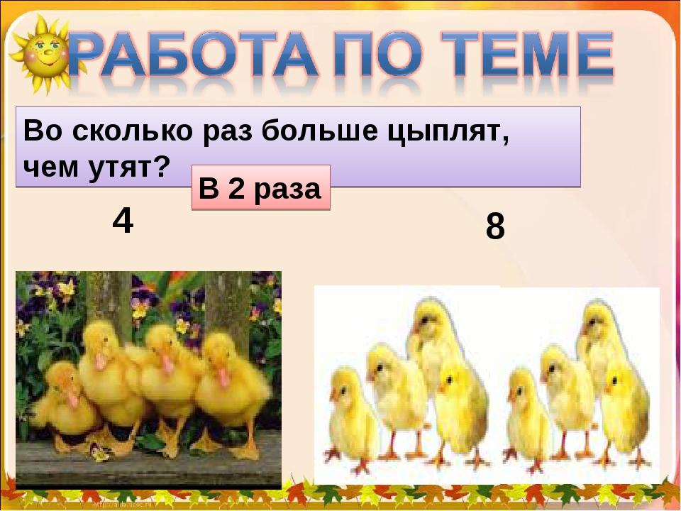 4 8 Во сколько раз больше цыплят, чем утят? В 2 раза