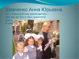 Шевченко Анна Юрьевна Вы – классный наш руководитель – Для нас вы Бог и наш х