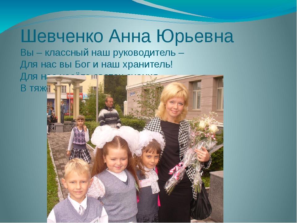 Шевченко Анна Юрьевна Вы – классный наш руководитель – Для нас вы Бог и наш х...