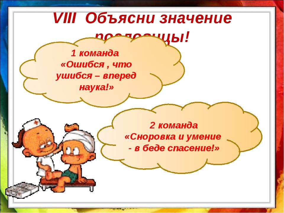 VIII Объясни значение пословицы! 2 команда «Сноровка и умение - в беде спасен...