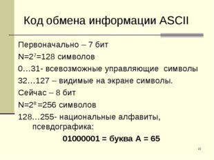 * Код обмена информации ASCII Первоначально – 7 бит N=27=128 символов 0…31- в