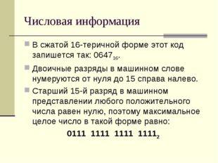 Числовая информация В сжатой 16-теричной форме этот код запишется так: 064716