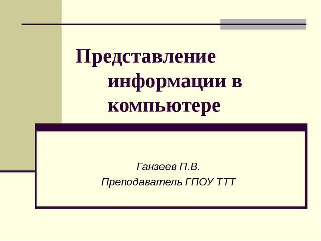 Представление информации в компьютере Ганзеев П.В. Преподаватель ГПОУ ТТТ