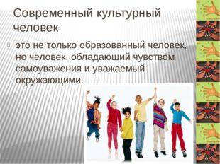 Современный культурный человек это не только образованный человек, но человек