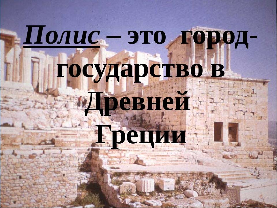 Полис – это город-государство в Древней Греции