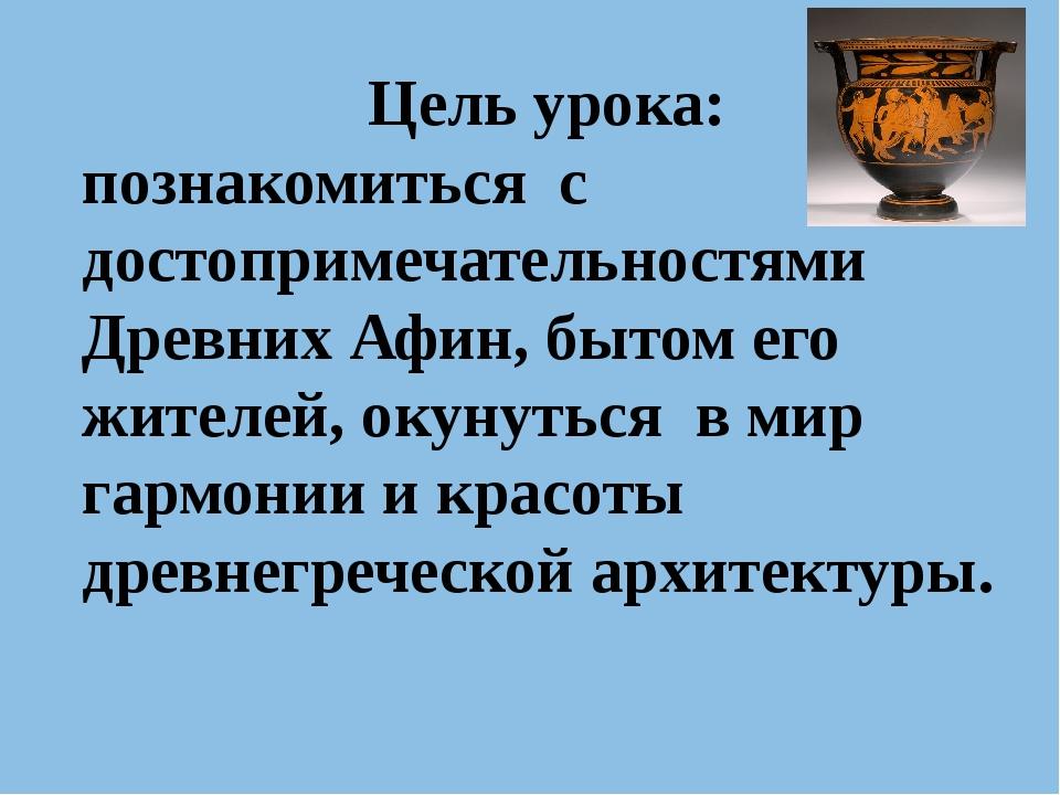 Цель урока: познакомиться с достопримечательностями Древних Афин, бытом его ж...