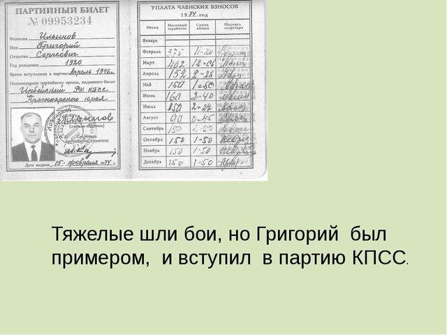 Тяжелые шли бои, но Григорий был примером, и вступил в партию КПСС.