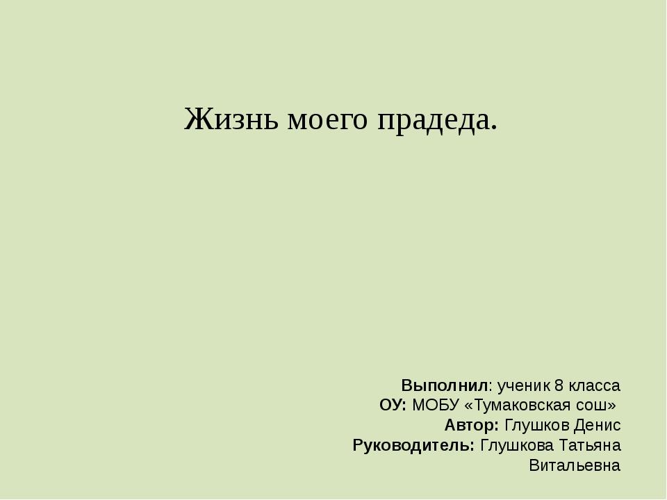 Жизнь моего прадеда. Выполнил: ученик 8 класса ОУ: МОБУ «Тумаковская сош» Авт...