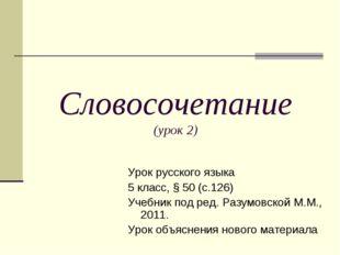 Словосочетание (урок 2) Урок русского языка 5 класс, § 50 (с.126) Учебник под