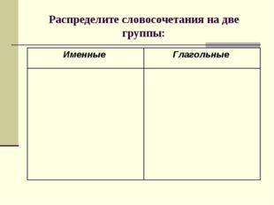 Распределите словосочетания на две группы: