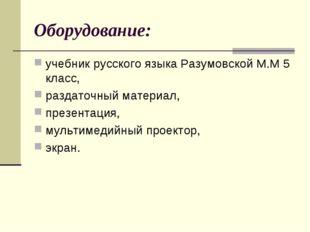 Оборудование: учебник русского языка Разумовской М.М 5 класс, раздаточный мат
