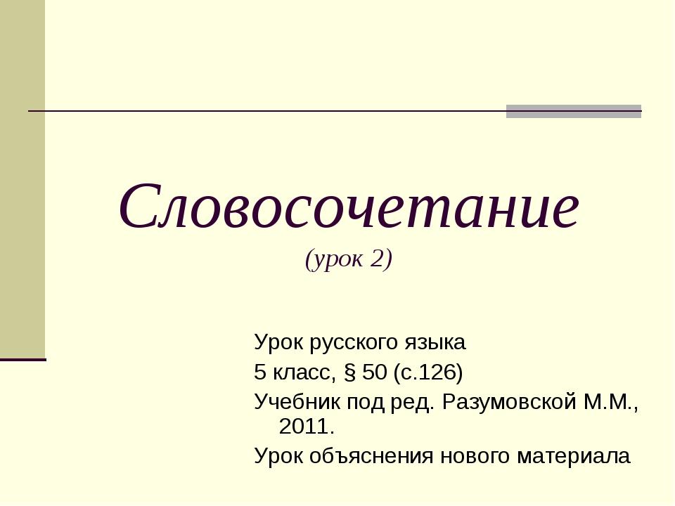 Словосочетание (урок 2) Урок русского языка 5 класс, § 50 (с.126) Учебник под...