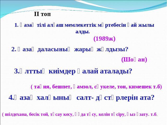 ІІ топ 1. Қазақ тілі алғаш мемлекеттік мәртебесін қай жылы алды. (1989ж) 2. Қ...