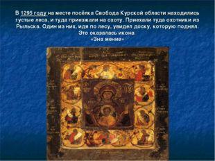 В1295 годуна месте посёлка Свобода Курской области находились густые леса,