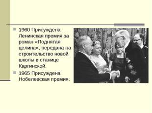 1960 Присуждена Ленинская премия за роман «Поднятая целина», передана на стро