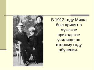 В 1912 году Миша был принят в мужское приходское училище по второму году обуч